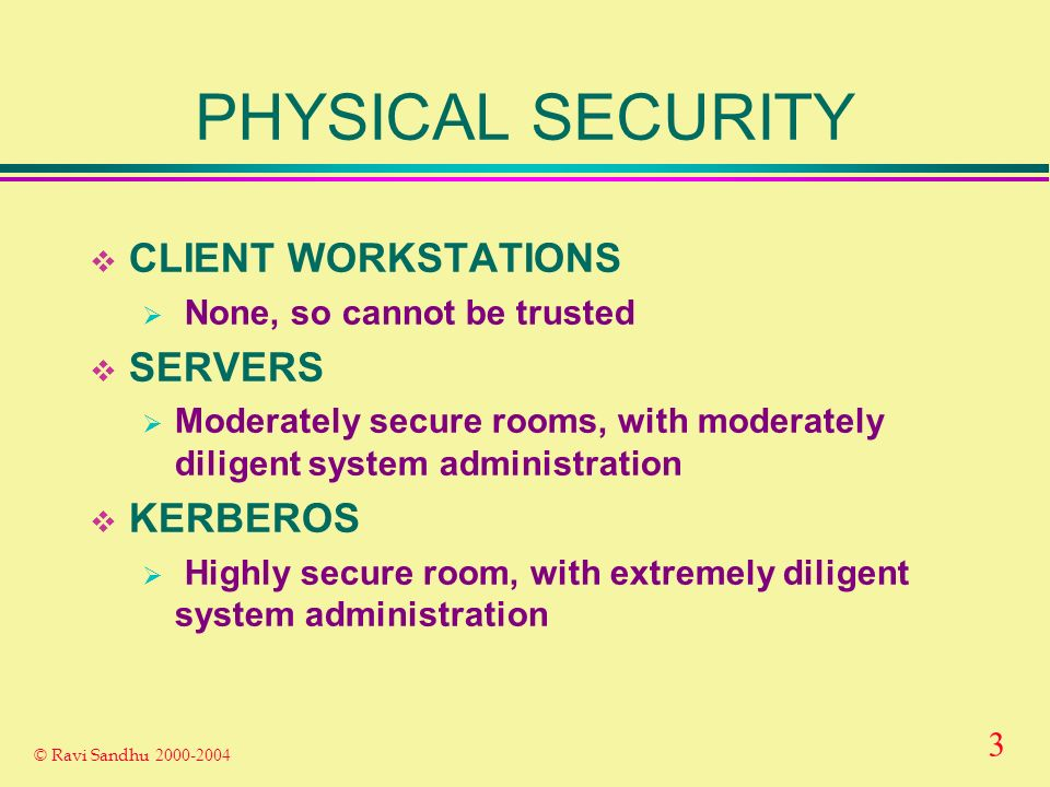 3 © Ravi Sandhu 2000-2004 PHYSICAL SECURITY CLIENT WORKSTATIONS None, so cannot be trusted SERVERS Moderately secure rooms, with moderately diligent system administration KERBEROS Highly secure room, with extremely diligent system administration