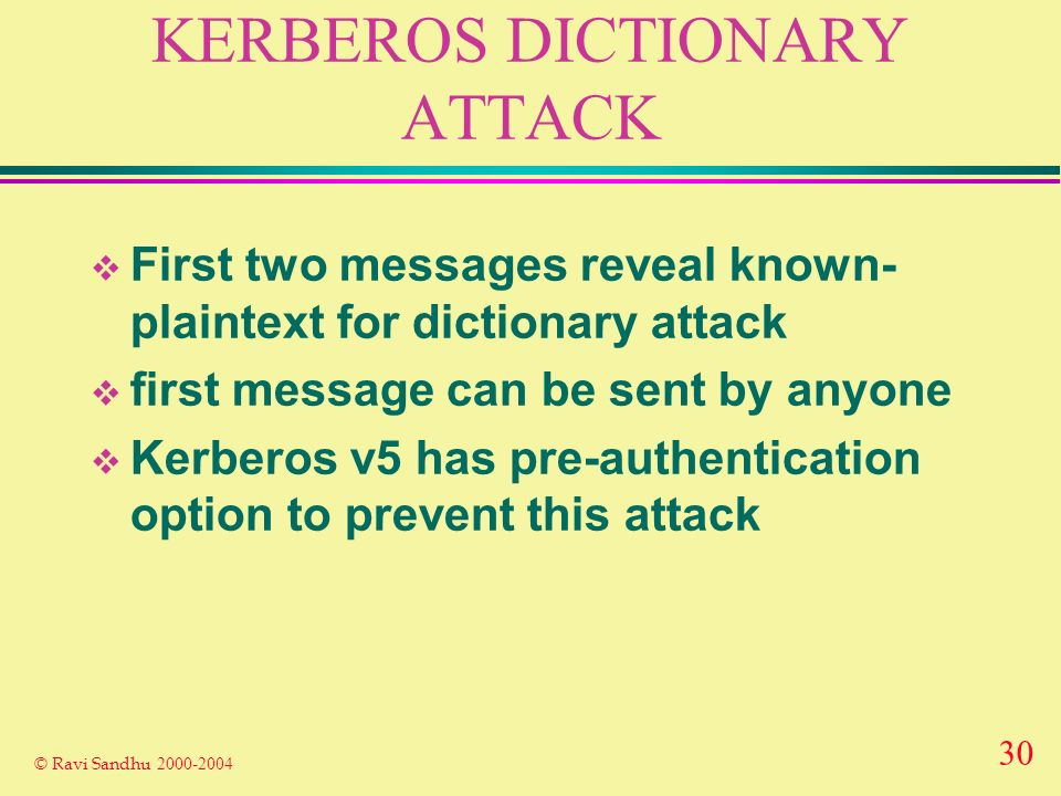 30 © Ravi Sandhu 2000-2004 KERBEROS DICTIONARY ATTACK First two messages reveal known- plaintext for dictionary attack first message can be sent by anyone Kerberos v5 has pre-authentication option to prevent this attack