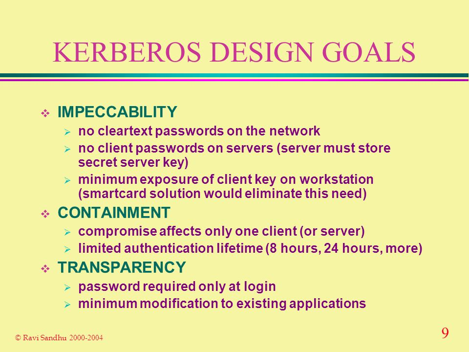 9 © Ravi Sandhu 2000-2004 KERBEROS DESIGN GOALS IMPECCABILITY no cleartext passwords on the network no client passwords on servers (server must store secret server key) minimum exposure of client key on workstation (smartcard solution would eliminate this need) CONTAINMENT compromise affects only one client (or server) limited authentication lifetime (8 hours, 24 hours, more) TRANSPARENCY password required only at login minimum modification to existing applications