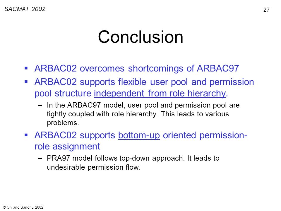 27 SACMAT 2002 © Oh and Sandhu 2002 Conclusion ARBAC02 overcomes shortcomings of ARBAC97 ARBAC02 supports flexible user pool and permission pool structure independent from role hierarchy.