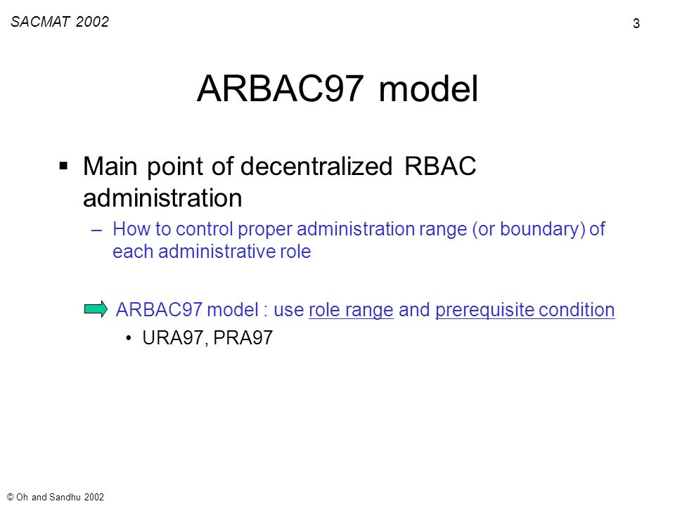 3 SACMAT 2002 © Oh and Sandhu 2002 ARBAC97 model Main point of decentralized RBAC administration –How to control proper administration range (or boundary) of each administrative role ARBAC97 model : use role range and prerequisite condition URA97, PRA97