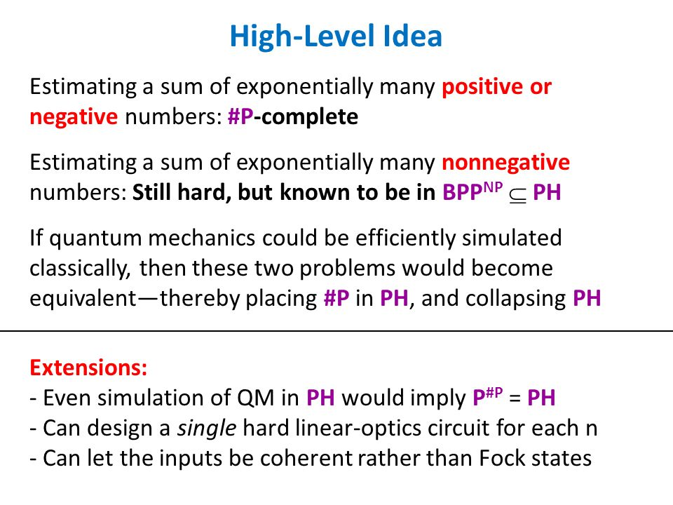 High-Level Idea Estimating a sum of exponentially many positive or negative numbers: #P-complete Estimating a sum of exponentially many nonnegative numbers: Still hard, but known to be in BPP NP PH If quantum mechanics could be efficiently simulated classically, then these two problems would become equivalentthereby placing #P in PH, and collapsing PH Extensions: - Even simulation of QM in PH would imply P #P = PH - Can design a single hard linear-optics circuit for each n - Can let the inputs be coherent rather than Fock states