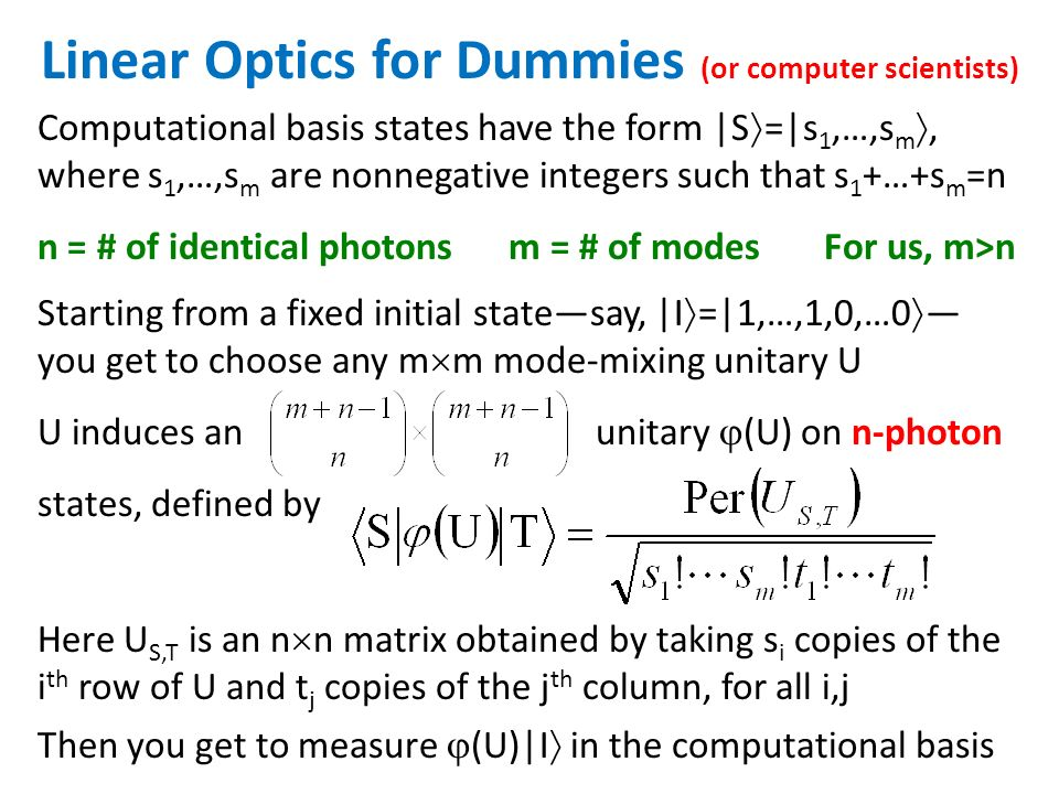 Starting from a fixed initial statesay, |I =|1,…,1,0,…0 you get to choose any m m mode-mixing unitary U U induces an unitary (U) on n-photon states, defined by Linear Optics for Dummies (or computer scientists) Computational basis states have the form |S =|s 1,…,s m, where s 1,…,s m are nonnegative integers such that s 1 +…+s m =n n = # of identical photons m = # of modes For us, m>n Then you get to measure (U)|I in the computational basis Here U S,T is an n n matrix obtained by taking s i copies of the i th row of U and t j copies of the j th column, for all i,j