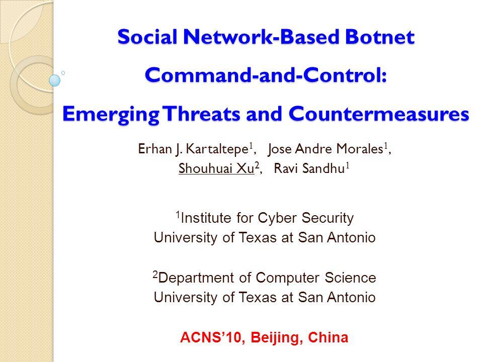 Social Network-Based Botnet Command-and-Control: Emerging Threats and Countermeasures Erhan J. Kartaltepe 1, Jose Andre Morales 1, Shouhuai Xu 2, Ravi