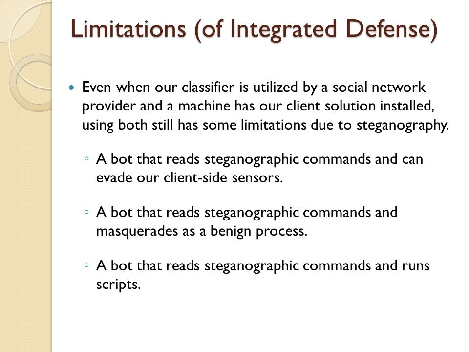 Limitations (of Integrated Defense) Even when our classifier is utilized by a social network provider and a machine has our client solution installed, using both still has some limitations due to steganography.