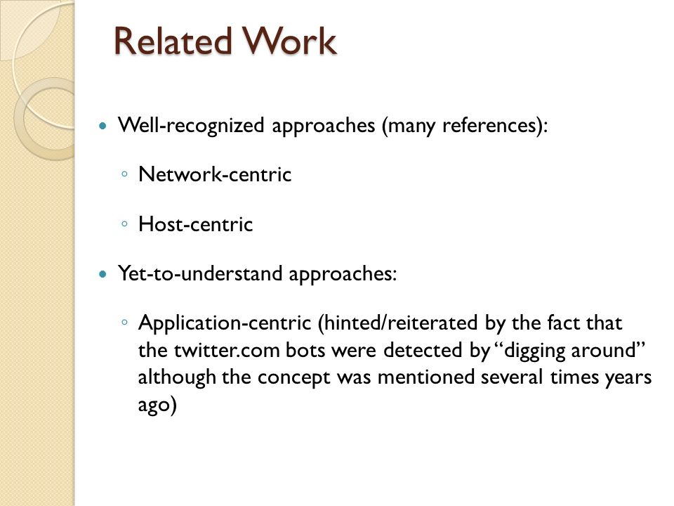 Related Work Well-recognized approaches (many references): Network-centric Host-centric Yet-to-understand approaches: Application-centric (hinted/reiterated by the fact that the twitter.com bots were detected by digging around although the concept was mentioned several times years ago)