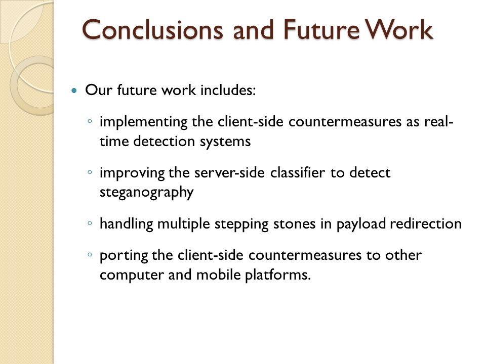 Conclusions and Future Work Our future work includes: implementing the client-side countermeasures as real- time detection systems improving the server-side classifier to detect steganography handling multiple stepping stones in payload redirection porting the client-side countermeasures to other computer and mobile platforms.