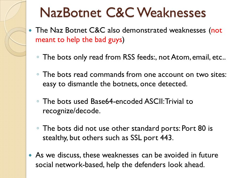 NazBotnet C&C Weaknesses The Naz Botnet C&C also demonstrated weaknesses (not meant to help the bad guys) The bots only read from RSS feeds:, not Atom
