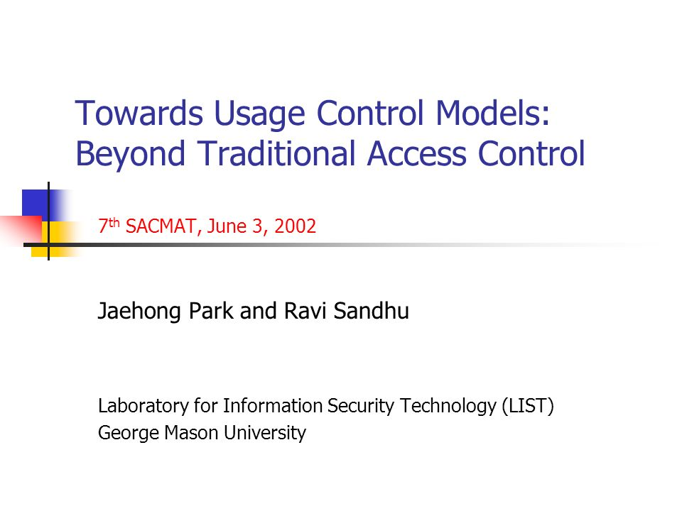 Towards Usage Control Models: Beyond Traditional Access Control 7 th SACMAT, June 3, 2002 Jaehong Park and Ravi Sandhu Laboratory for Information Security Technology (LIST) George Mason University