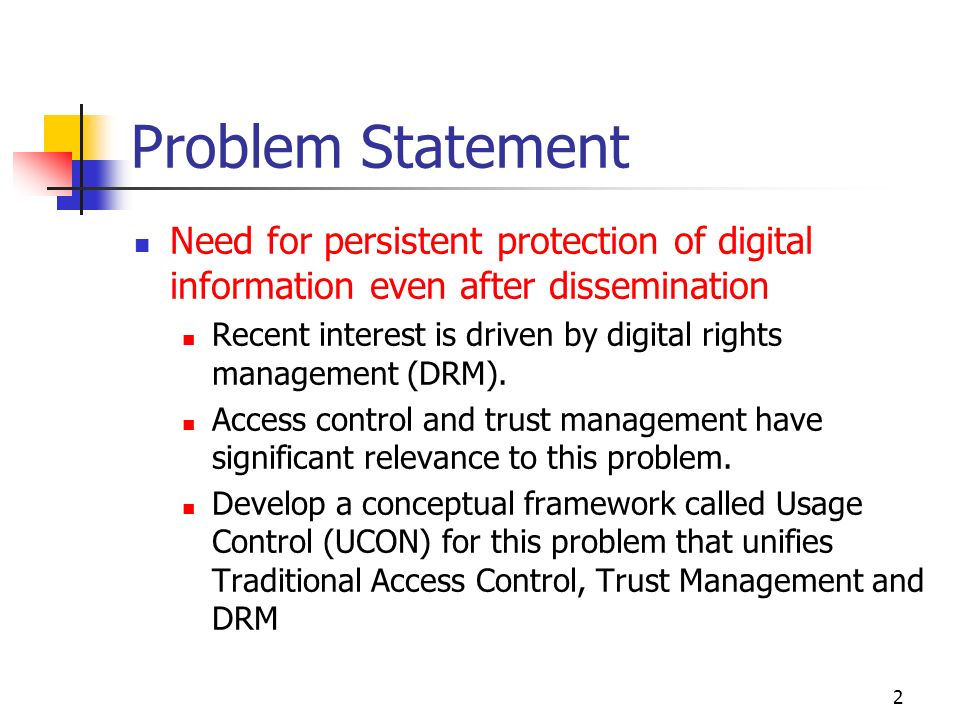 2 Problem Statement Need for persistent protection of digital information even after dissemination Recent interest is driven by digital rights management (DRM).
