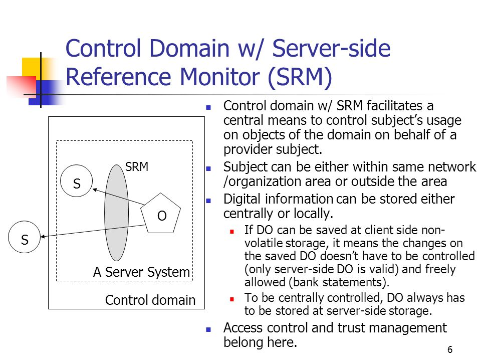 6 Control Domain w/ Server-side Reference Monitor (SRM) Control domain w/ SRM facilitates a central means to control subjects usage on objects of the domain on behalf of a provider subject.