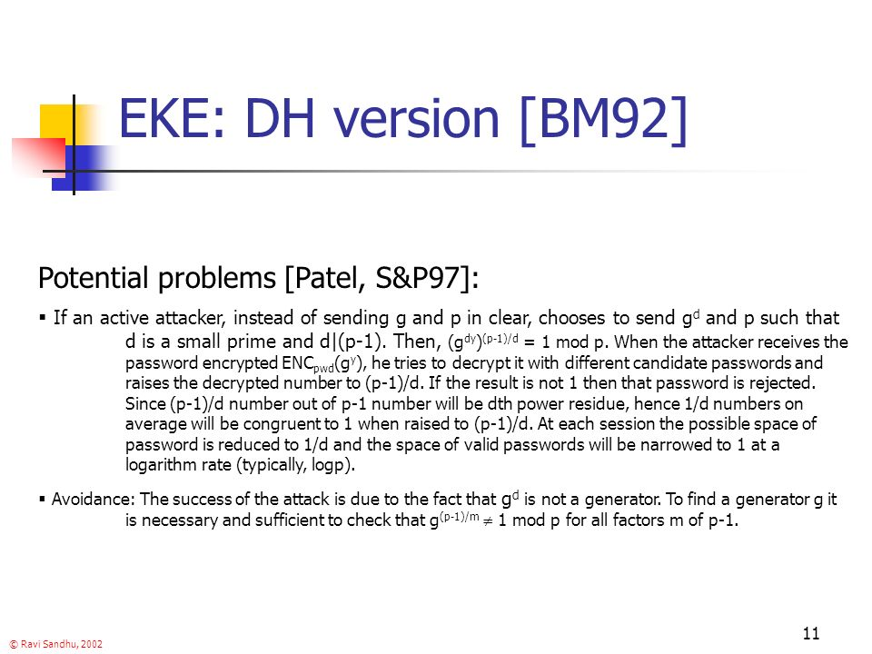 © Ravi Sandhu, 2002 11 EKE: DH version [BM92] Potential problems [Patel, S&P97]: If an active attacker, instead of sending g and p in clear, chooses to send g d and p such that d is a small prime and d|(p-1).
