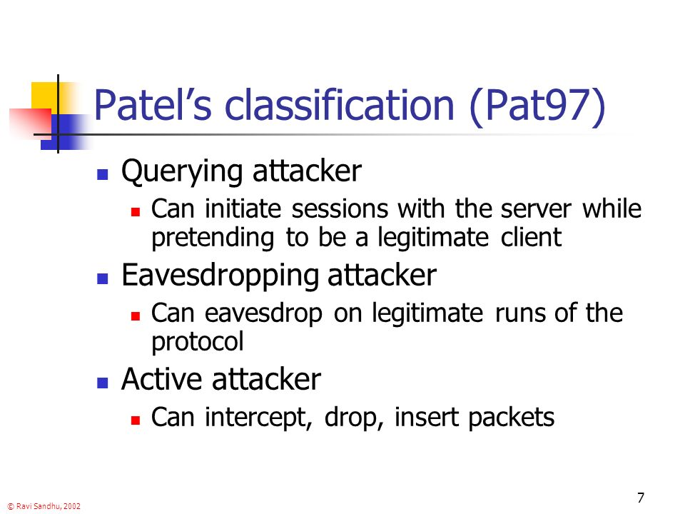 © Ravi Sandhu, 2002 7 Patels classification (Pat97) Querying attacker Can initiate sessions with the server while pretending to be a legitimate client Eavesdropping attacker Can eavesdrop on legitimate runs of the protocol Active attacker Can intercept, drop, insert packets