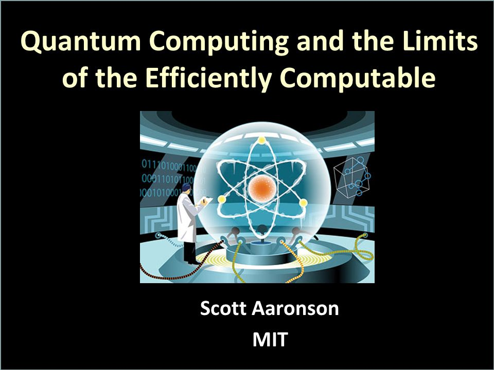 Quantum Computing and the Limits of the Efficiently Computable Scott Aaronson MIT