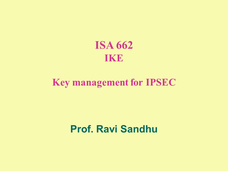 ISA 662 IKE Key management for IPSEC Prof. Ravi Sandhu