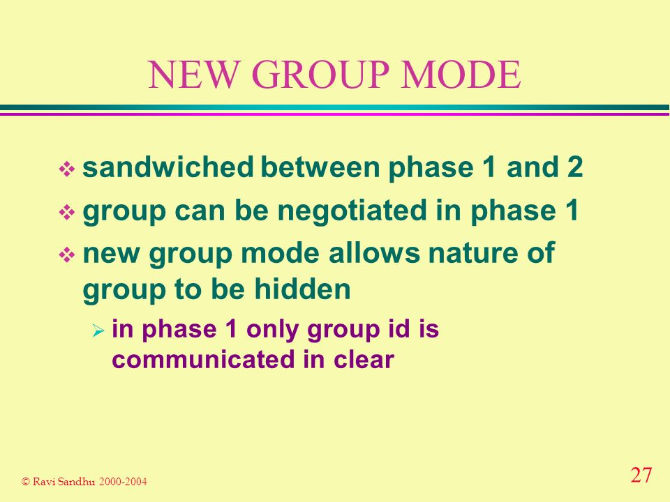 27 © Ravi Sandhu NEW GROUP MODE sandwiched between phase 1 and 2 group can be negotiated in phase 1 new group mode allows nature of group to be hidden in phase 1 only group id is communicated in clear