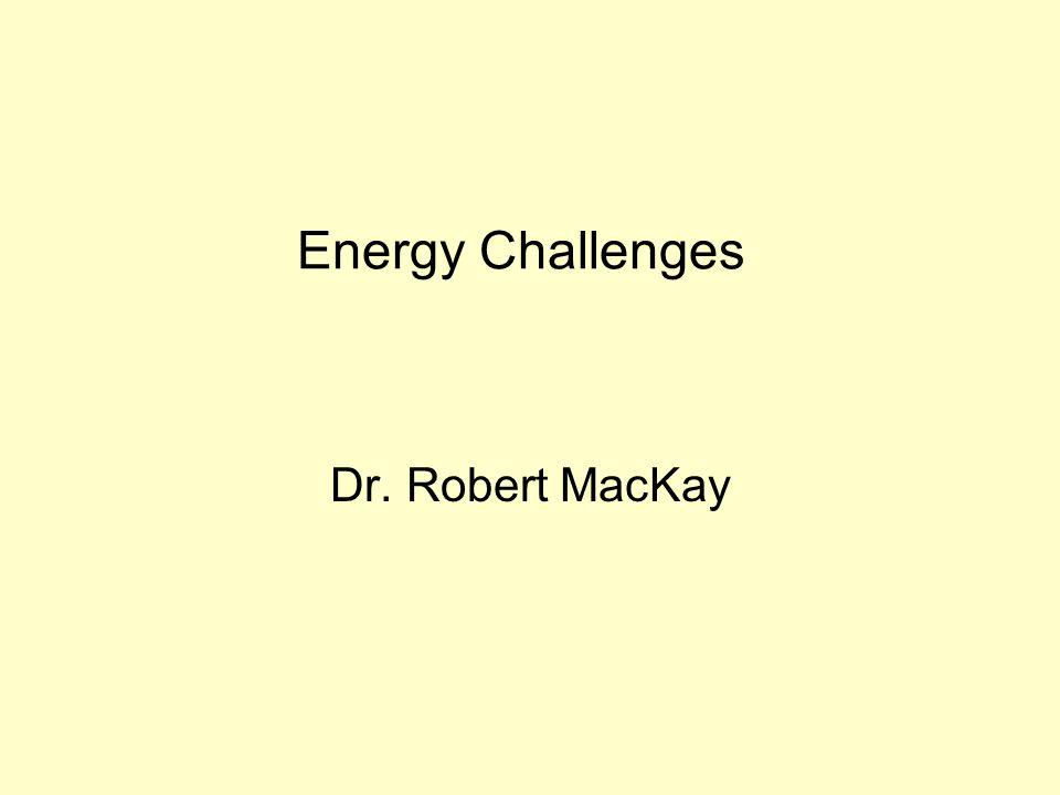 Energy Challenges Dr. Robert MacKay
