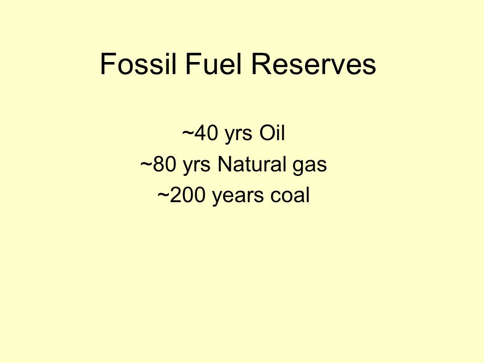 Fossil Fuel Reserves ~40 yrs Oil ~80 yrs Natural gas ~200 years coal