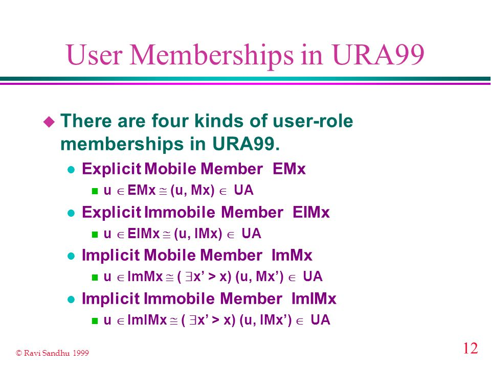 12 © Ravi Sandhu 1999 User Memberships in URA99 u There are four kinds of user-role memberships in URA99. l Explicit Mobile Member EMx u EMx (u, Mx) U