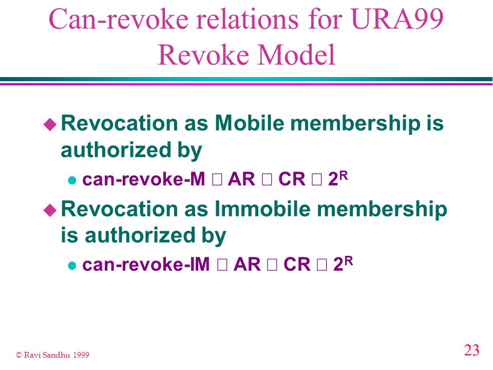 23 © Ravi Sandhu 1999 Can-revoke relations for URA99 Revoke Model u Revocation as Mobile membership is authorized by can-revoke-M AR CR 2 R u Revocati