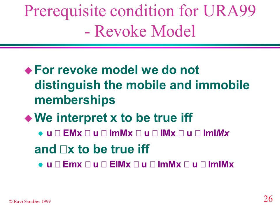 26 © Ravi Sandhu 1999 Prerequisite condition for URA99 - Revoke Model u For revoke model we do not distinguish the mobile and immobile memberships u W
