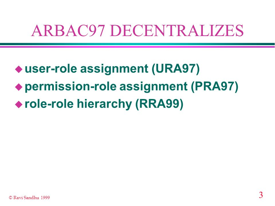 3 © Ravi Sandhu 1999 ARBAC97 DECENTRALIZES u user-role assignment (URA97) u permission-role assignment (PRA97) u role-role hierarchy (RRA99)