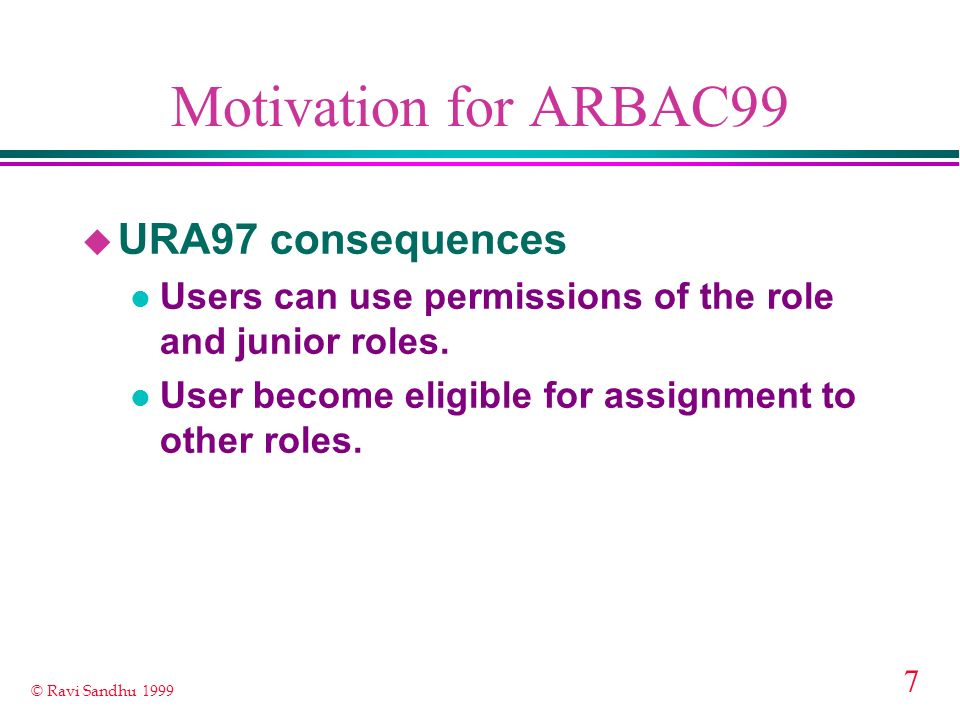 7 © Ravi Sandhu 1999 Motivation for ARBAC99 u URA97 consequences l Users can use permissions of the role and junior roles. l User become eligible for