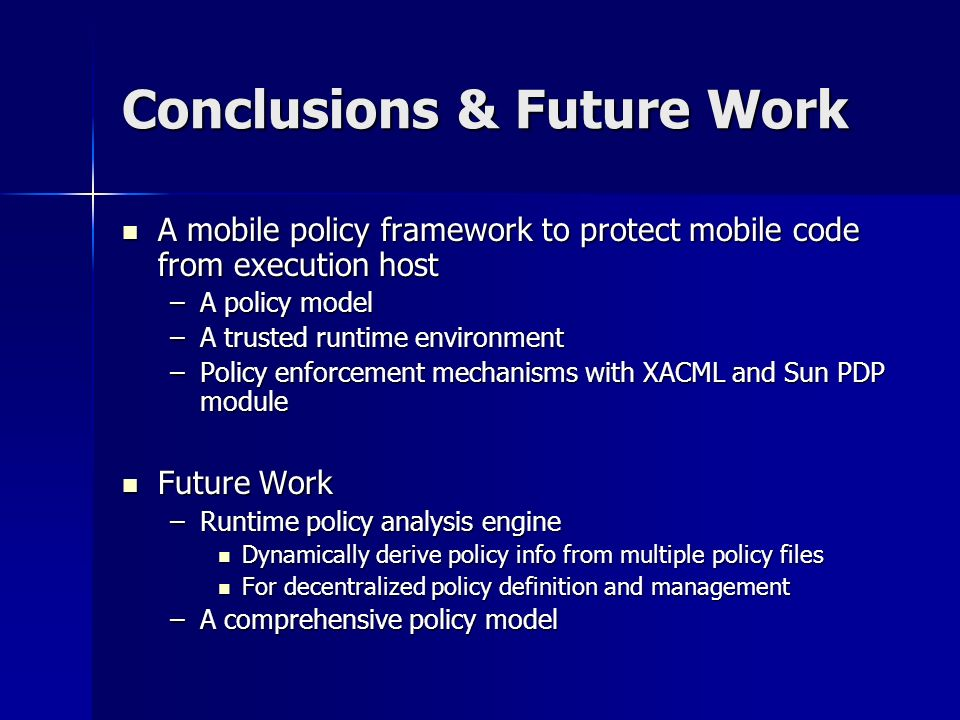 Conclusions & Future Work A mobile policy framework to protect mobile code from execution host A mobile policy framework to protect mobile code from execution host –A policy model –A trusted runtime environment –Policy enforcement mechanisms with XACML and Sun PDP module Future Work Future Work –Runtime policy analysis engine Dynamically derive policy info from multiple policy files Dynamically derive policy info from multiple policy files For decentralized policy definition and management For decentralized policy definition and management –A comprehensive policy model