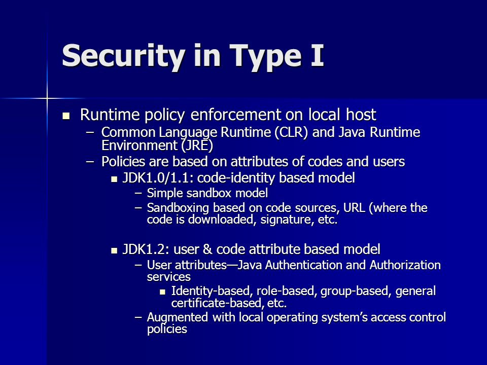 Security in Type I Runtime policy enforcement on local host Runtime policy enforcement on local host –Common Language Runtime (CLR) and Java Runtime Environment (JRE) –Policies are based on attributes of codes and users JDK1.0/1.1: code-identity based model JDK1.0/1.1: code-identity based model –Simple sandbox model –Sandboxing based on code sources, URL (where the code is downloaded, signature, etc.