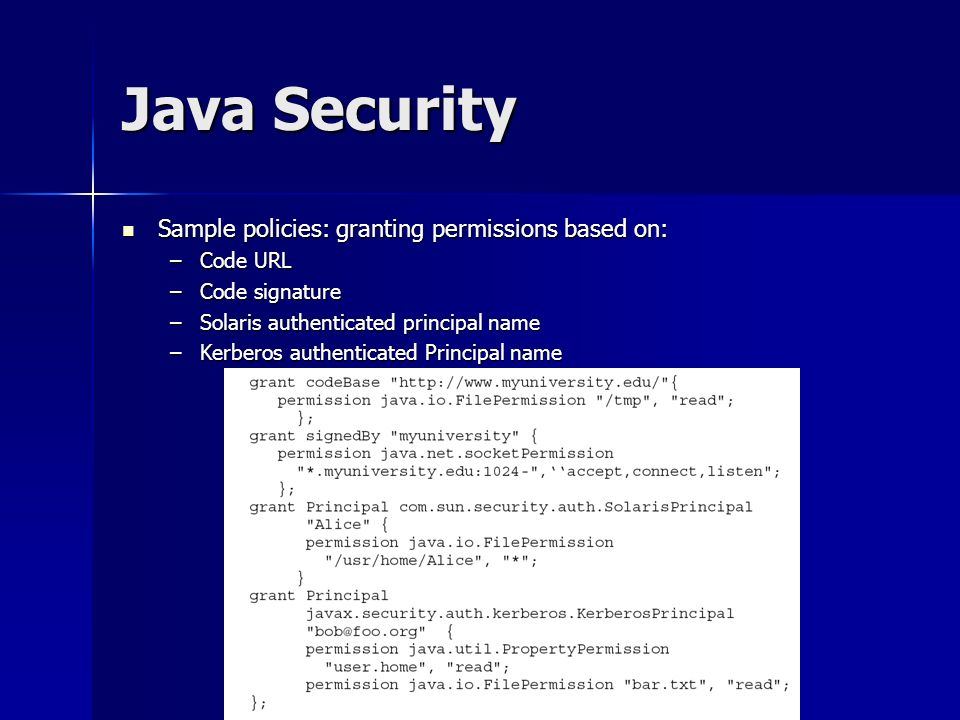 Java Security Sample policies: granting permissions based on: Sample policies: granting permissions based on: –Code URL –Code signature –Solaris authenticated principal name –Kerberos authenticated Principal name