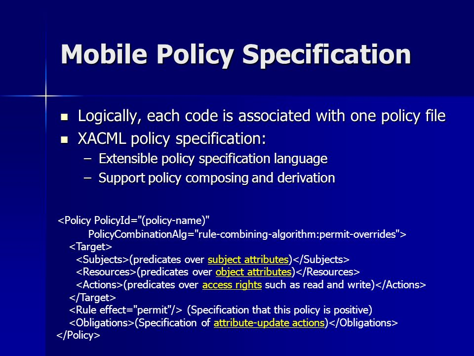 Mobile Policy Specification Logically, each code is associated with one policy file Logically, each code is associated with one policy file XACML policy specification: XACML policy specification: –Extensible policy specification language –Support policy composing and derivation <Policy PolicyId= (policy-name) PolicyCombinationAlg= rule-combining-algorithm:permit-overrides > (predicates over subject attributes) (predicates over object attributes) (predicates over access rights such as read and write) (Specification that this policy is positive) (Specification of attribute-update actions)