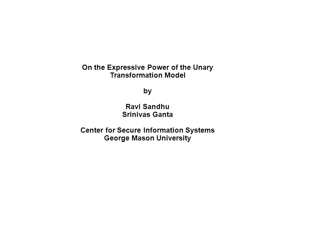 On the Expressive Power of the Unary Transformation Model by Ravi Sandhu Srinivas Ganta Center for Secure Information Systems George Mason University