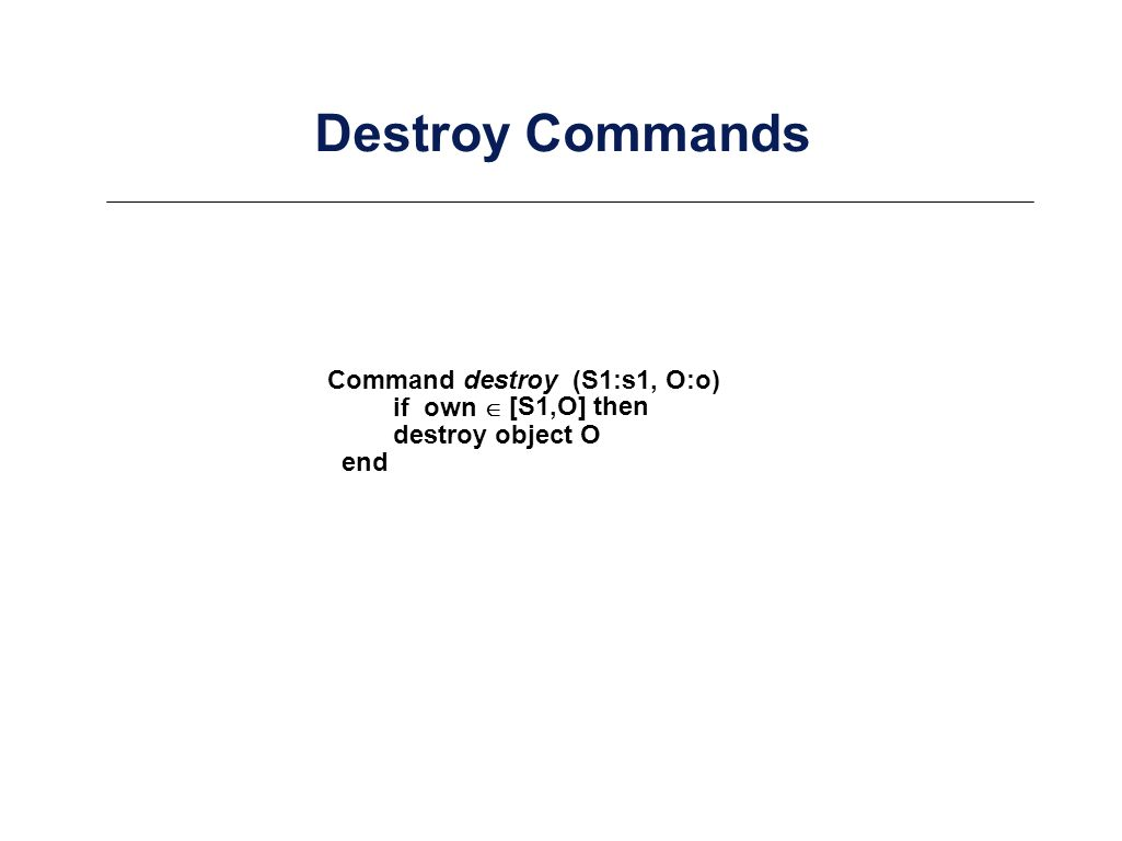 Destroy Commands Command destroy (S1:s1, O:o) destroy object O end if own [S1,O] then