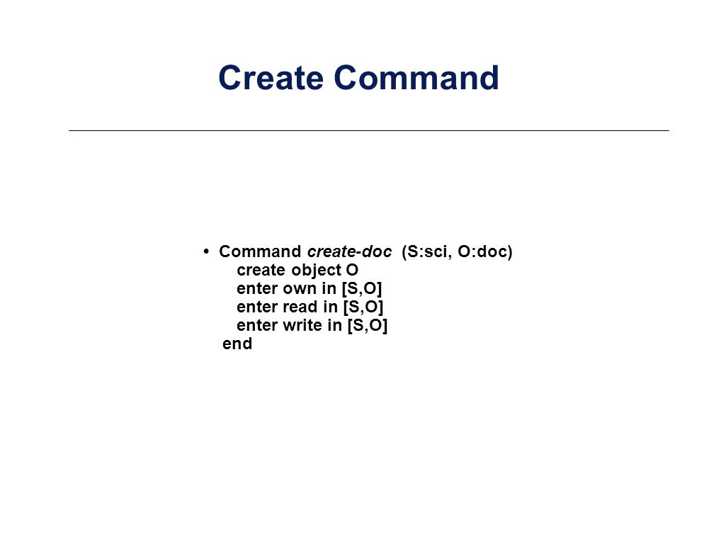 Command create-doc (S:sci, O:doc) create object O enter own in [S,O] enter read in [S,O] enter write in [S,O] end Create Command
