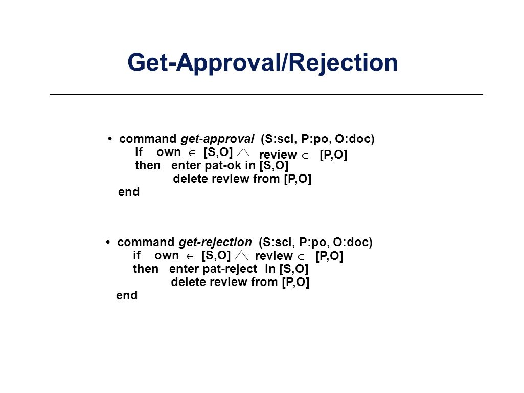 Get-Approval/Rejection command get-approval (S:sci, P:po, O:doc) if own [S,O] then enter pat-ok in [S,O] delete review from [P,O] end review [P,O] command get-rejection (S:sci, P:po, O:doc) if own [S,O] then enter pat-reject in [S,O] delete review from [P,O] end review [P,O]