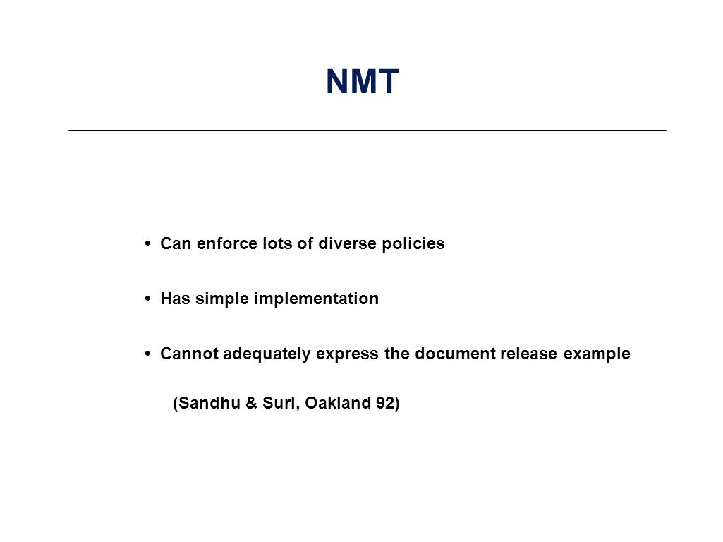 NMT Can enforce lots of diverse policies Has simple implementation Cannot adequately express the document release example (Sandhu & Suri, Oakland 92)
