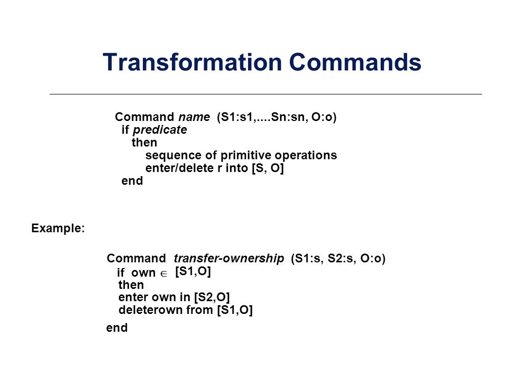 Transformation Commands Command name (S1:s1,....Sn:sn, O:o) if predicate then sequence of primitive operations enter/delete r into [S, O] end Command transfer-ownership (S1:s, S2:s, O:o) if own [S1,O] then enter own in [S2,O] deleterown from [S1,O] end Example: