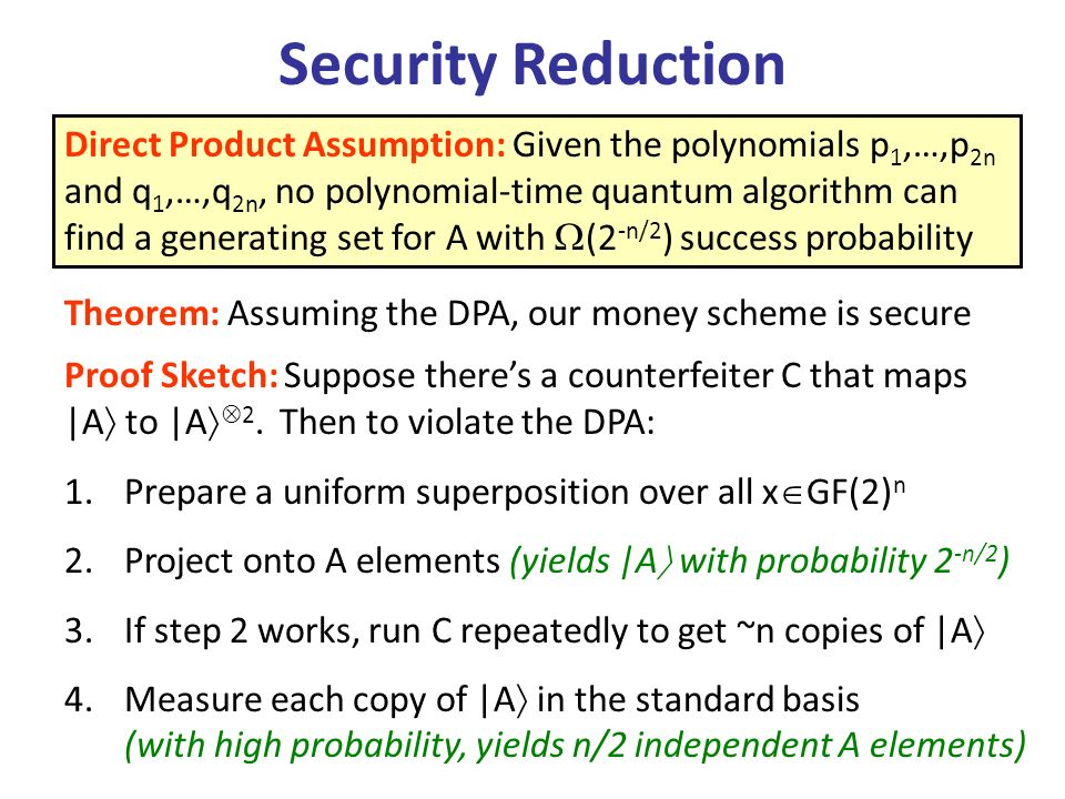 Security Reduction Direct Product Assumption: Given the polynomials p 1,…,p 2n and q 1,…,q 2n, no polynomial-time quantum algorithm can find a generating set for A with (2 -n/2 ) success probability Theorem: Assuming the DPA, our money scheme is secure Proof Sketch: Suppose theres a counterfeiter C that maps |A to |A 2.