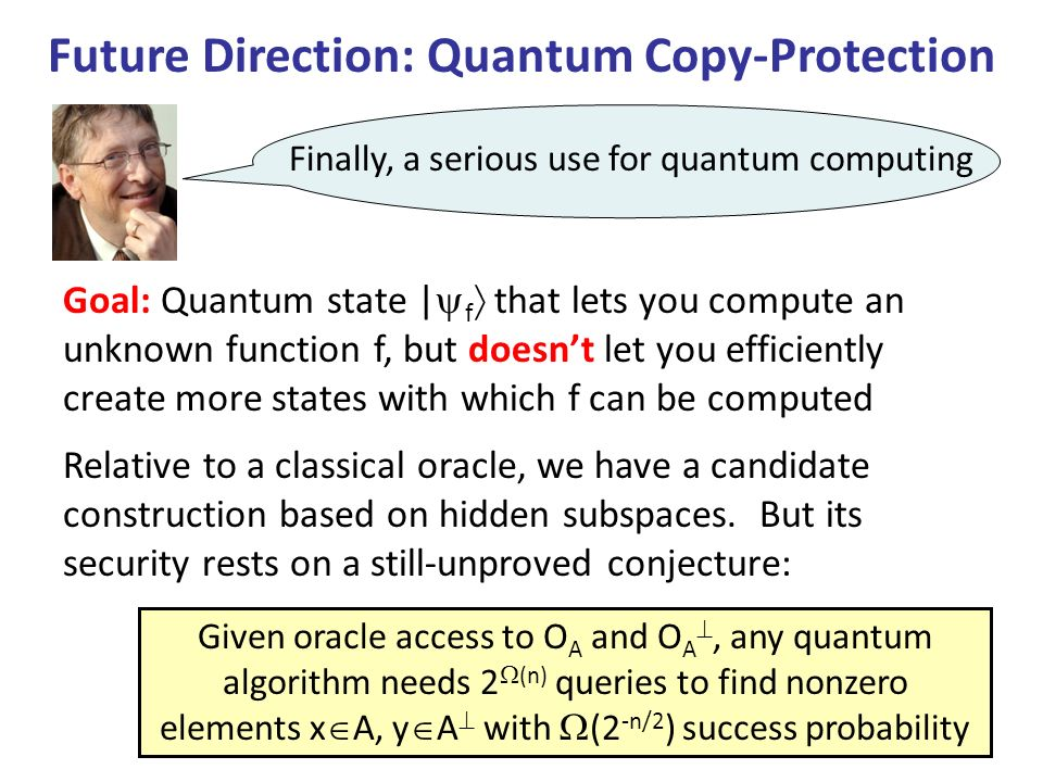 Future Direction: Quantum Copy-Protection Finally, a serious use for quantum computing Goal: Quantum state | f that lets you compute an unknown function f, but doesnt let you efficiently create more states with which f can be computed Relative to a classical oracle, we have a candidate construction based on hidden subspaces.