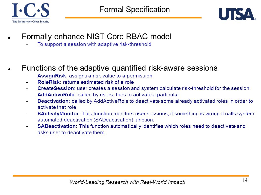 Formal Specification World-Leading Research with Real-World Impact! 14 Formally enhance NIST Core RBAC model To support a session with adaptive risk-t