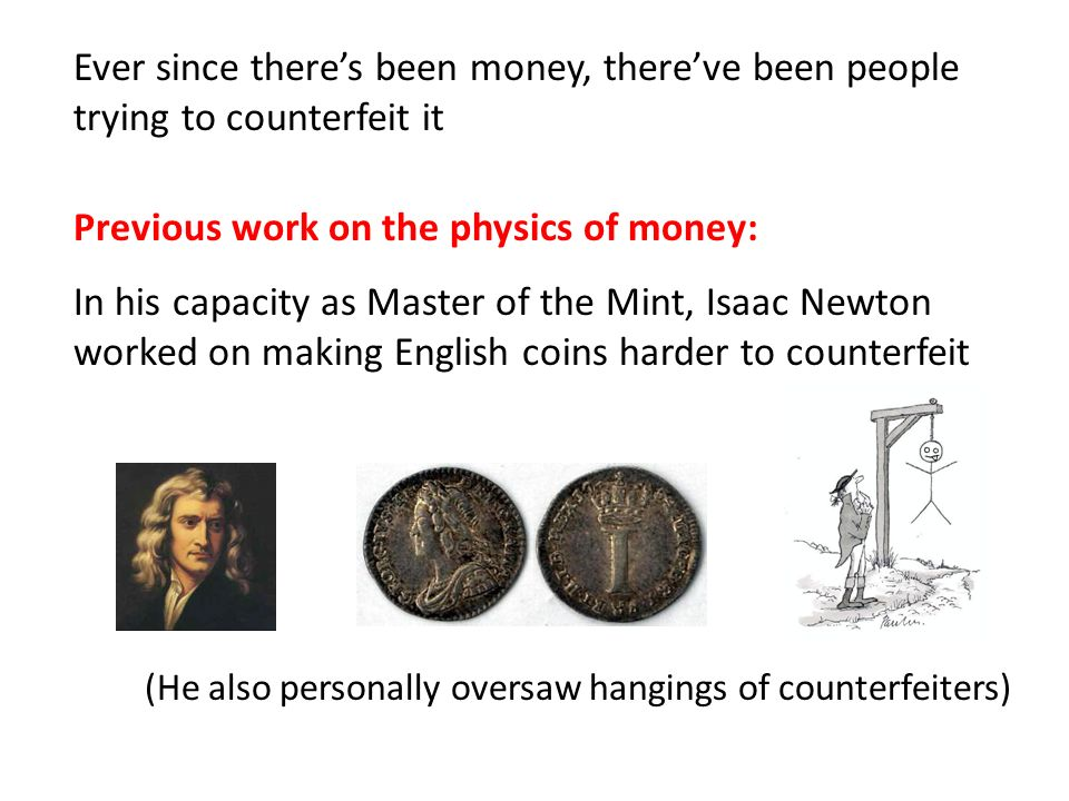 Ever since theres been money, thereve been people trying to counterfeit it Previous work on the physics of money: In his capacity as Master of the Min