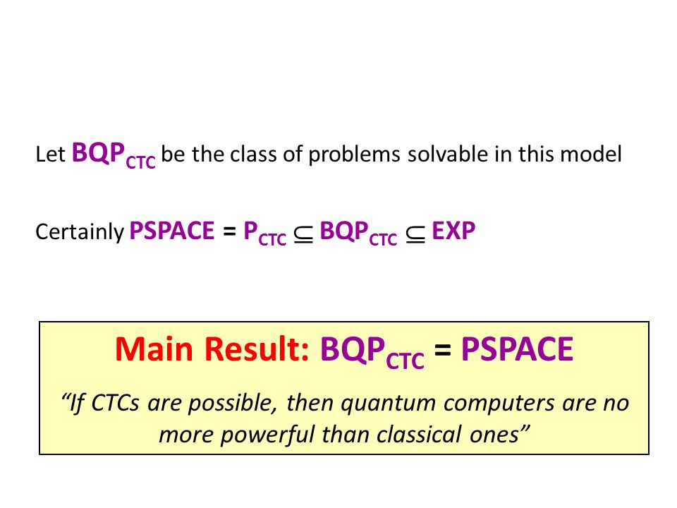 Let BQP CTC be the class of problems solvable in this model Certainly PSPACE = P CTC BQP CTC EXP Main Result: BQP CTC = PSPACE If CTCs are possible, then quantum computers are no more powerful than classical ones