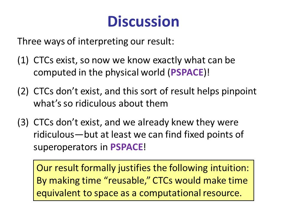 Discussion Three ways of interpreting our result: (1)CTCs exist, so now we know exactly what can be computed in the physical world (PSPACE).