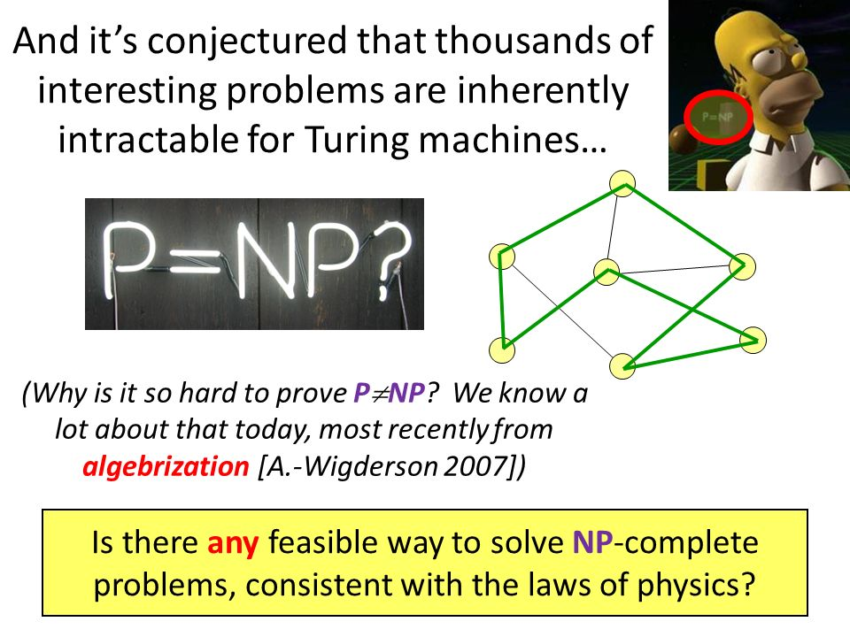 Is there any feasible way to solve NP-complete problems, consistent with the laws of physics? And its conjectured that thousands of interesting proble