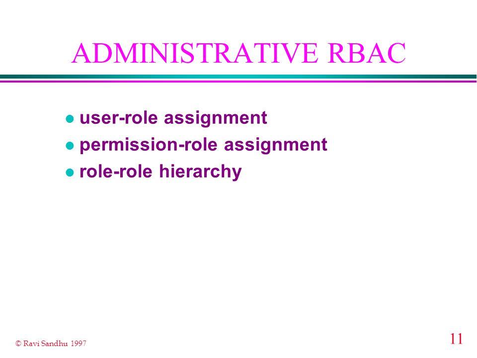 11 © Ravi Sandhu 1997 ADMINISTRATIVE RBAC l user-role assignment l permission-role assignment l role-role hierarchy