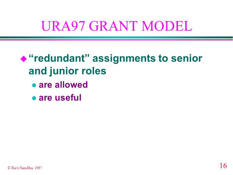 16 © Ravi Sandhu 1997 URA97 GRANT MODEL u redundant assignments to senior and junior roles l are allowed l are useful