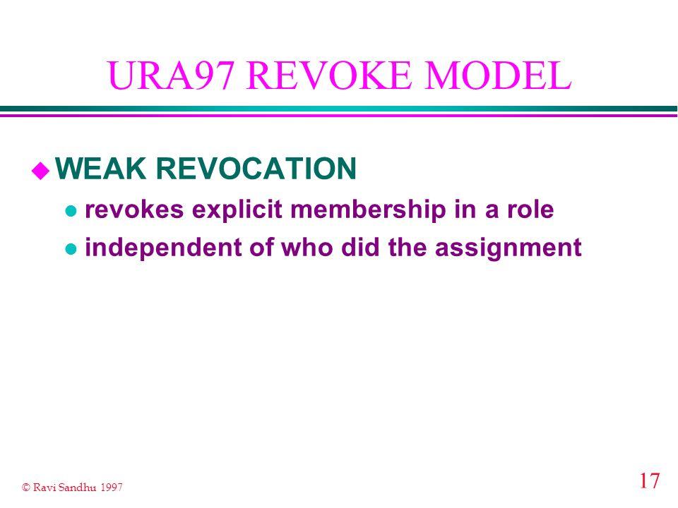 17 © Ravi Sandhu 1997 URA97 REVOKE MODEL u WEAK REVOCATION l revokes explicit membership in a role l independent of who did the assignment