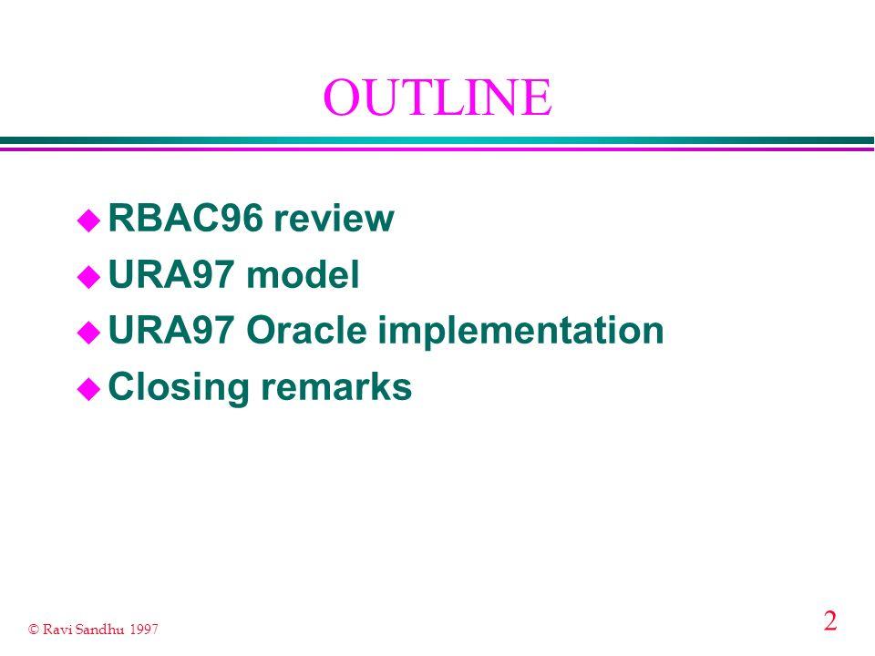 2 © Ravi Sandhu 1997 OUTLINE u RBAC96 review u URA97 model u URA97 Oracle implementation u Closing remarks
