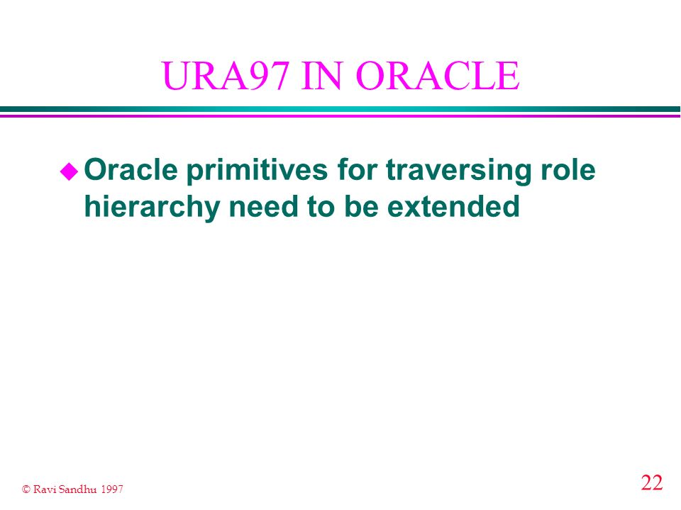22 © Ravi Sandhu 1997 URA97 IN ORACLE u Oracle primitives for traversing role hierarchy need to be extended