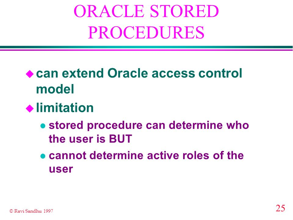 25 © Ravi Sandhu 1997 ORACLE STORED PROCEDURES u can extend Oracle access control model u limitation l stored procedure can determine who the user is